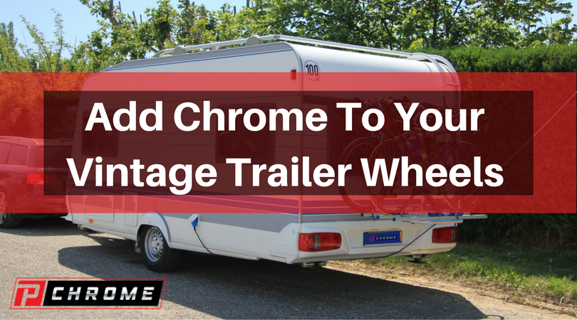 Add Chrome To Your Vintage Trailer Wheels